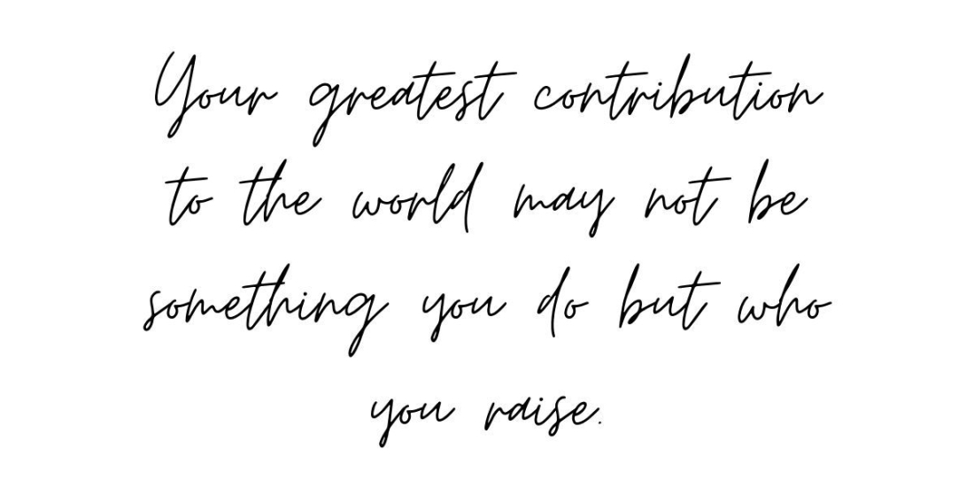 Your greatest contribution to the world may not be something you do but who you raise.